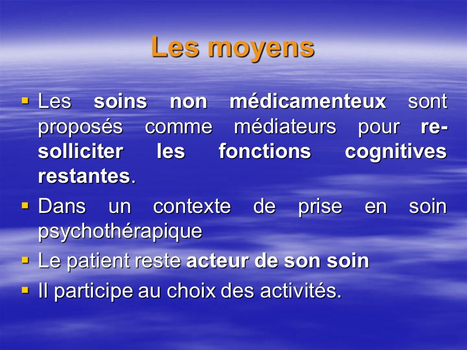 Les moyens Les soins non médicamenteux sont proposés comme médiateurs pour re-solliciter les fonctions cognitives restantes.