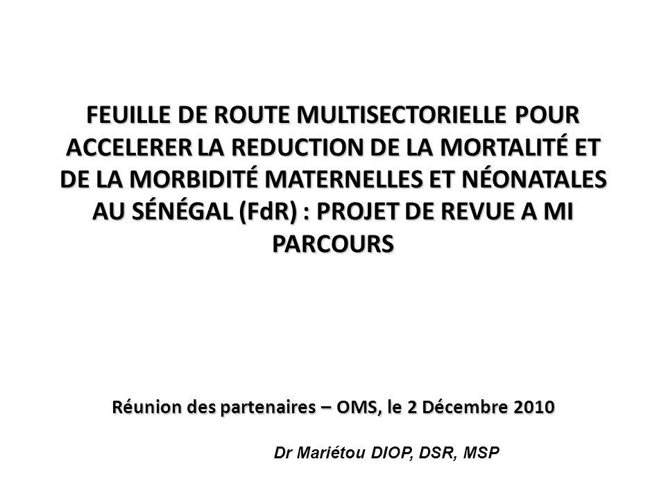 FEUILLE DE ROUTE MULTISECTORIELLE POUR ACCELERER LA REDUCTION DE LA MORTALITÉ ET DE LA MORBIDITÉ MATERNELLES ET NÉONATALES AU SÉNÉGAL (FdR) : PROJET DE REVUE A MI PARCOURS Réunion des partenaires – OMS, le 2 Décembre 2010