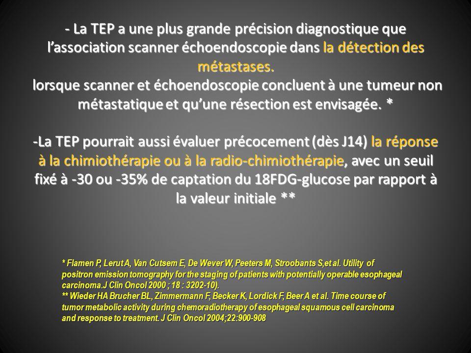 - La TEP a une plus grande précision diagnostique que l'association scanner échoendoscopie dans la détection des métastases. lorsque scanner et échoendoscopie concluent à une tumeur non métastatique et qu'une résection est envisagée. * -La TEP pourrait aussi évaluer précocement (dès J14) la réponse à la chimiothérapie ou à la radio-chimiothérapie, avec un seuil fixé à -30 ou -35% de captation du 18FDG-glucose par rapport à la valeur initiale **