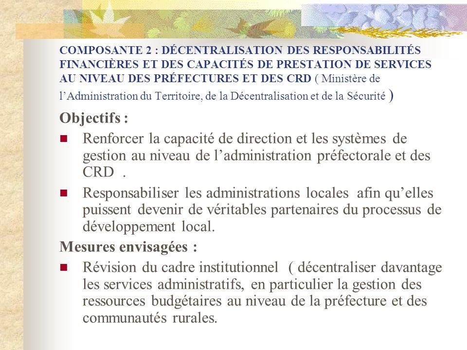 COMPOSANTE 2 : DÉCENTRALISATION DES RESPONSABILITÉS FINANCIÈRES ET DES CAPACITÉS DE PRESTATION DE SERVICES AU NIVEAU DES PRÉFECTURES ET DES CRD ( Ministère de l'Administration du Territoire, de la Décentralisation et de la Sécurité )