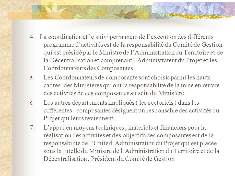 4. La coordination et le suivi permanent de l'exécution des différents programme d'activités est de la responsabilité du Comité de Gestion qui est présidé par le Ministre de l'Administration du Territoire et de la Décentralisation et comprenant l'Administrateur du Projet et les Coordonnateurs des Composantes .