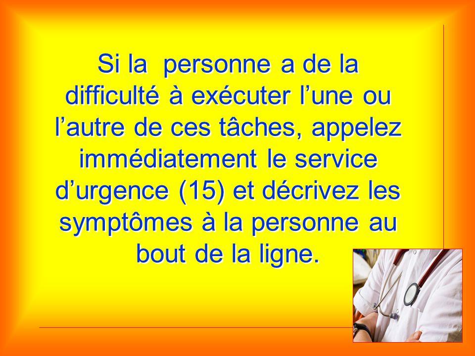 Si la personne a de la difficulté à exécuter l'une ou l'autre de ces tâches, appelez immédiatement le service d'urgence (15) et décrivez les symptômes à la personne au bout de la ligne.