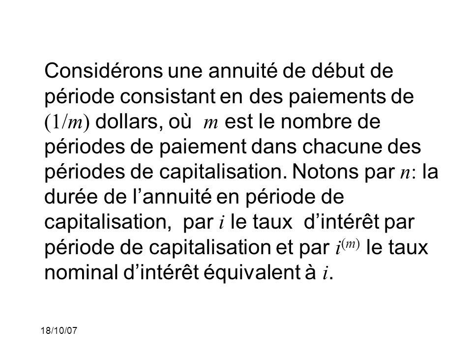 Considérons une annuité de début de période consistant en des paiements de (1/m) dollars, où m est le nombre de périodes de paiement dans chacune des périodes de capitalisation. Notons par n: la durée de l'annuité en période de capitalisation, par i le taux d'intérêt par période de capitalisation et par i(m) le taux nominal d'intérêt équivalent à i.