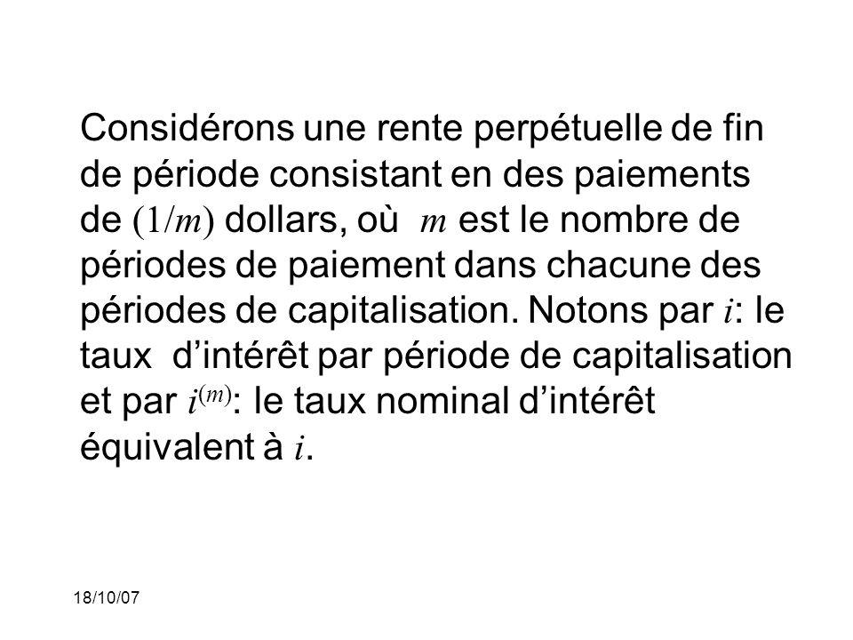 Considérons une rente perpétuelle de fin de période consistant en des paiements de (1/m) dollars, où m est le nombre de périodes de paiement dans chacune des périodes de capitalisation. Notons par i: le taux d'intérêt par période de capitalisation et par i(m): le taux nominal d'intérêt équivalent à i.