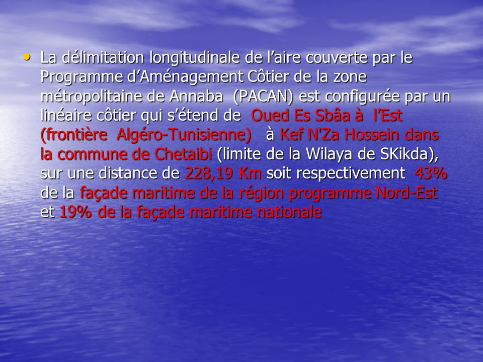 La délimitation longitudinale de l'aire couverte par le Programme d'Aménagement Côtier de la zone métropolitaine de Annaba (PACAN) est configurée par un linéaire côtier qui s'étend de Oued Es Sbâa à l'Est (frontière Algéro-Tunisienne) à Kef N Za Hossein dans la commune de Chetaibi (limite de la Wilaya de SKikda), sur une distance de 228,19 Km soit respectivement 43% de la façade maritime de la région programme Nord-Est et 19% de la façade maritime nationale