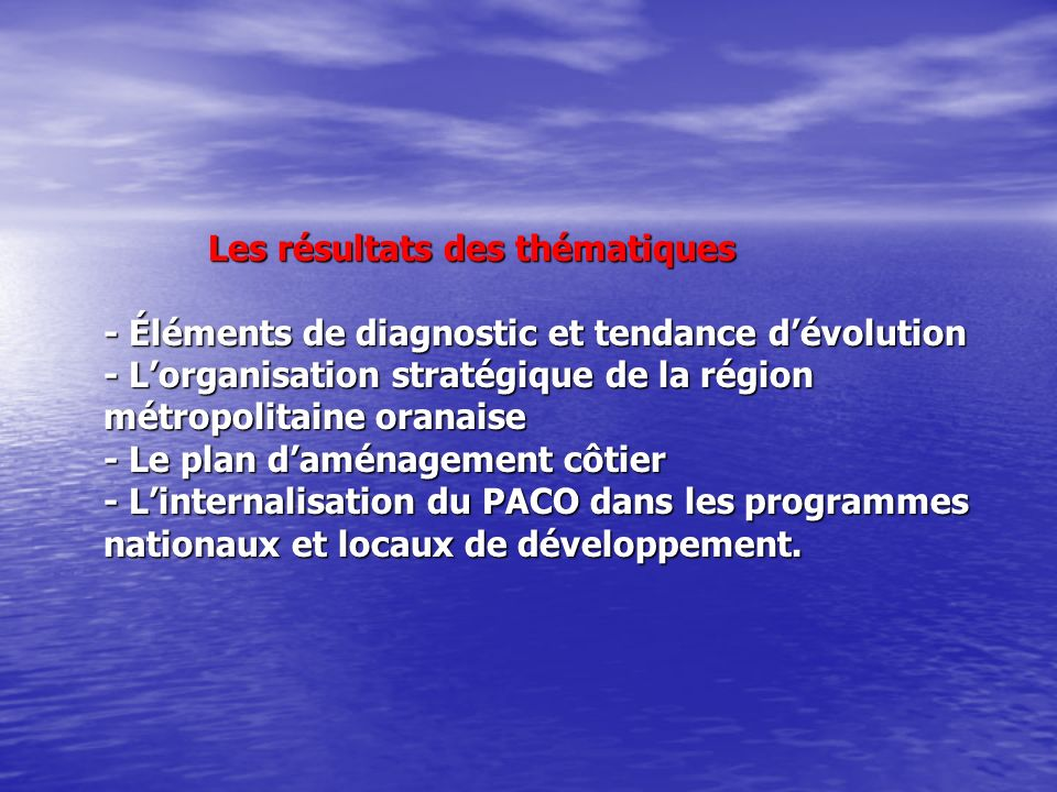 Les résultats des thématiques - Éléments de diagnostic et tendance d'évolution - L'organisation stratégique de la région métropolitaine oranaise - Le plan d'aménagement côtier - L'internalisation du PACO dans les programmes nationaux et locaux de développement.