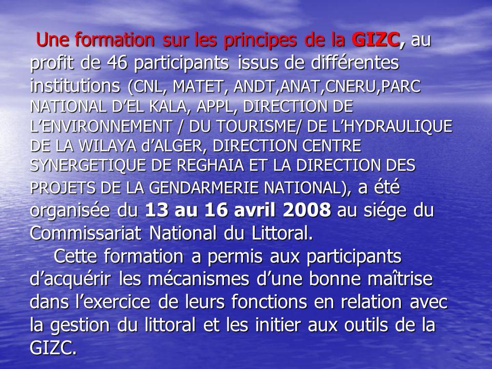 Une formation sur les principes de la GIZC, au profit de 46 participants issus de différentes institutions (CNL, MATET, ANDT,ANAT,CNERU,PARC NATIONAL D'EL KALA, APPL, DIRECTION DE L'ENVIRONNEMENT / DU TOURISME/ DE L'HYDRAULIQUE DE LA WILAYA d'ALGER, DIRECTION CENTRE SYNERGETIQUE DE REGHAIA ET LA DIRECTION DES PROJETS DE LA GENDARMERIE NATIONAL), a été organisée du 13 au 16 avril 2008 au siége du Commissariat National du Littoral.