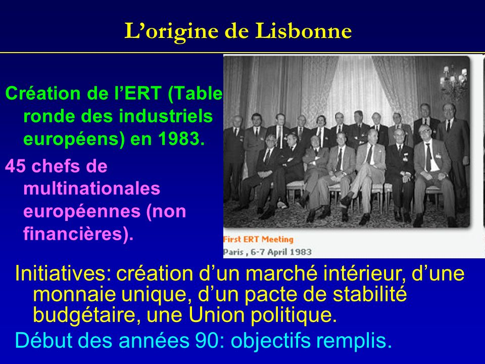 L'origine de LisbonneCréation de l'ERT (Table ronde des industriels européens) en 1983. 45 chefs de multinationales européennes (non financières).