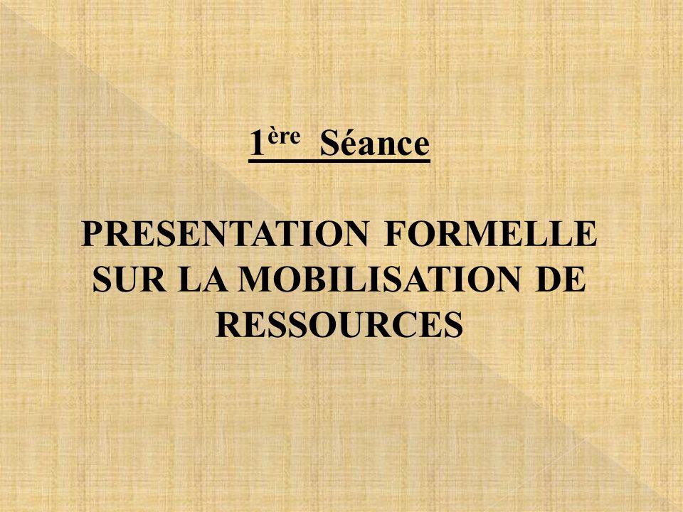 1ère Séance PRESENTATION FORMELLE SUR LA MOBILISATION DE RESSOURCES