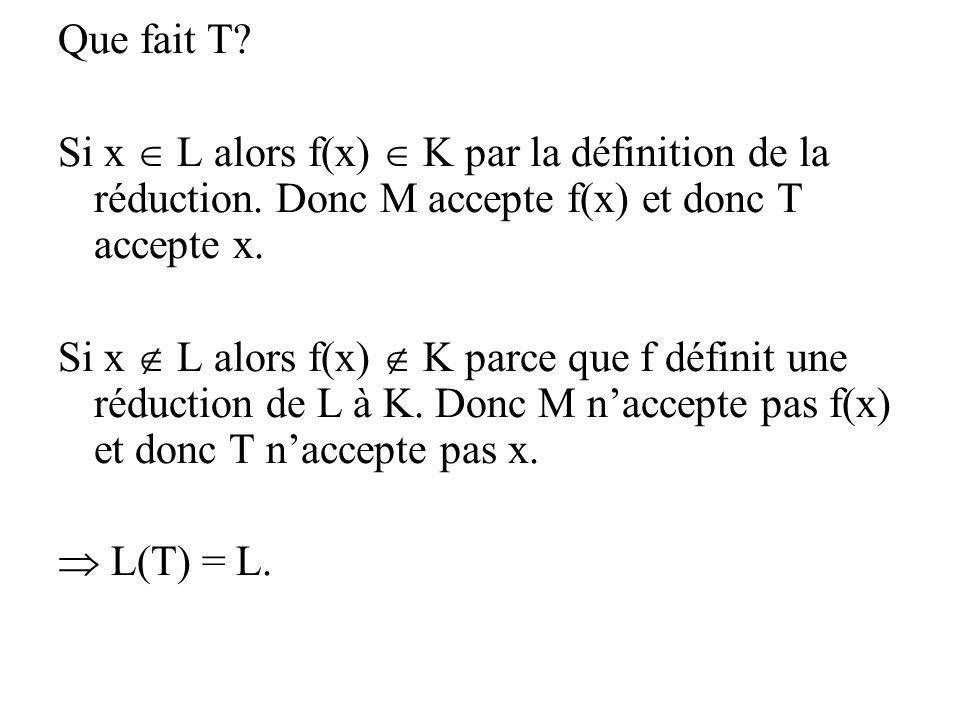 Que fait T Si x  L alors f(x)  K par la définition de la réduction. Donc M accepte f(x) et donc T accepte x.