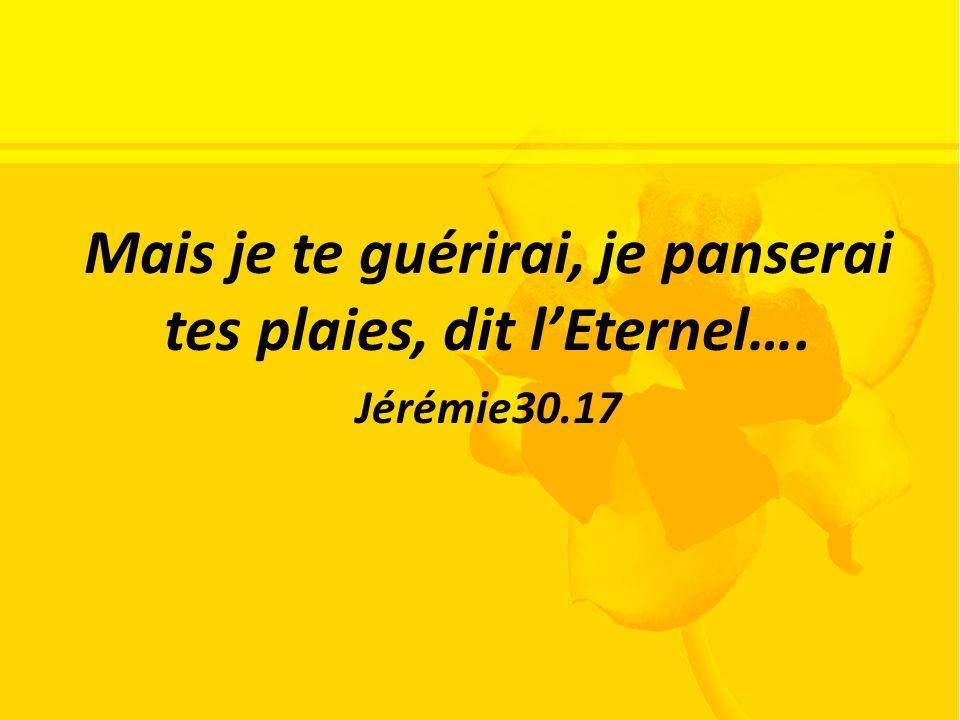 Mais je te guérirai, je panserai tes plaies, dit l'Eternel….