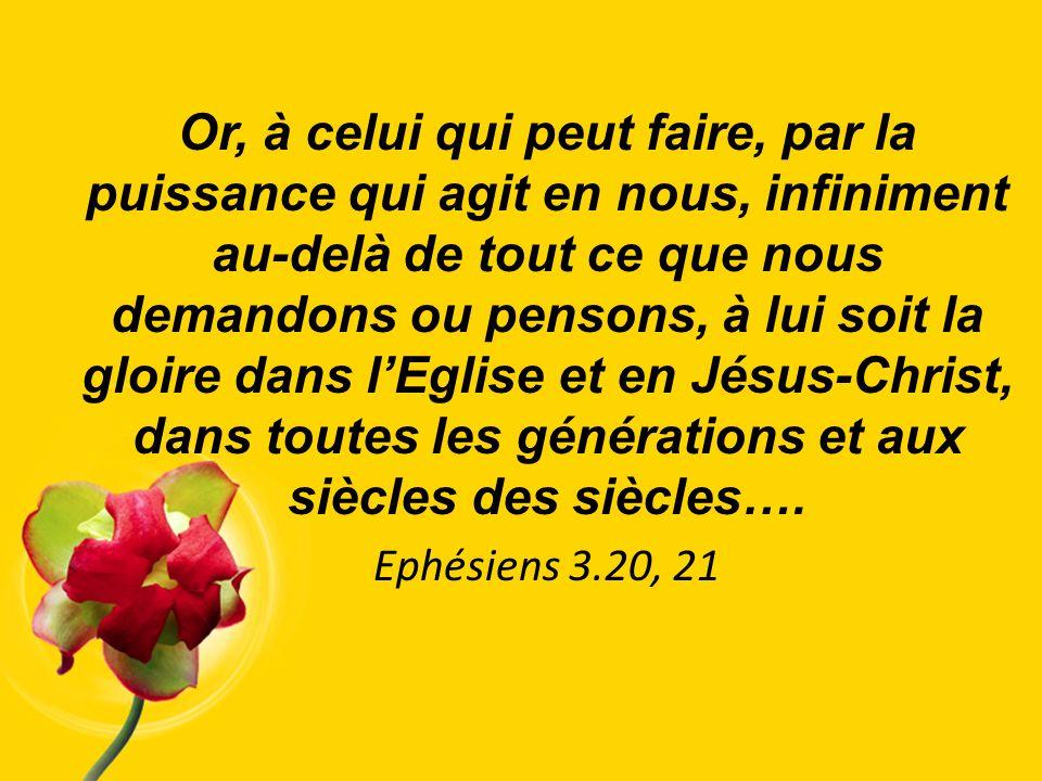 Or, à celui qui peut faire, par la puissance qui agit en nous, infiniment au-delà de tout ce que nous demandons ou pensons, à lui soit la gloire dans l'Eglise et en Jésus-Christ, dans toutes les générations et aux siècles des siècles….