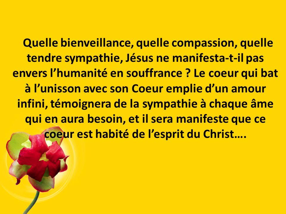 Quelle bienveillance, quelle compassion, quelle tendre sympathie, Jésus ne manifesta-t-il pas envers l'humanité en souffrance .