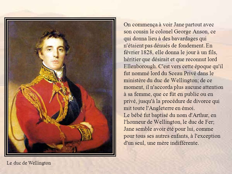 On commença à voir Jane partout avec son cousin le colonel George Anson, ce qui donna lieu à des bavardages qui n étaient pas dénués de fondement. En février 1828, elle donna le jour à un fils, héritier que désirait et que reconnut lord Ellenborough. C est vers cette époque qu il fut nommé lord du Sceau Privé dans le ministère du duc de Wellington; de ce moment, il n accorda plus aucune attention à sa femme, que ce fût en public ou en privé, jusqu à la procédure de divorce qui mit toute l Angleterre en émoi. Le bébé fut baptisé du nom d Arthur, en l honneur de Wellington, le duc de Fer; Jane semble avoir été pour lui, comme pour tous ses autres enfants, à l exception d un seul, une mère indifférente.