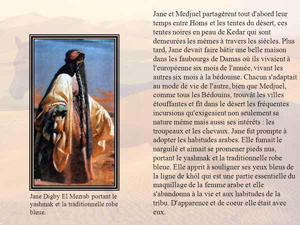 Jane et Medjuel partagèrent tout d abord leur temps entre Homs et les tentes du désert, ces tentes noires en peau de Kedar qui sont demeurées les mêmes à travers les siècles. Plus tard, Jane devait faire bâtir une belle maison dans les faubourgs de Damas où ils vivaient à l européenne six mois de l année, vivant les autres six mois à la bédouine. Chacun s adaptait au mode de vie de l autre, bien que Medjuel, comme tous les Bédouins, trouvât les villes étouffantes et fît dans le désert les fréquentes incursions qu exigeaient non seulement sa nature même mais aussi ses intérêts : les troupeaux et les chevaux. Jane fut prompte à adopter les habitudes arabes. Elle fumait le narguilé et aimait se promener pieds nus, portant le yashmak et la traditionnelle robe bleue. Elle apprit à souligner ses yeux bleus de la ligne de khôl qui est une partie essentielle du maquillage de la femme arabe et elle s abandonna à la vie et aux habitudes de la tribu. D apparence et de coeur elle était avec eux.