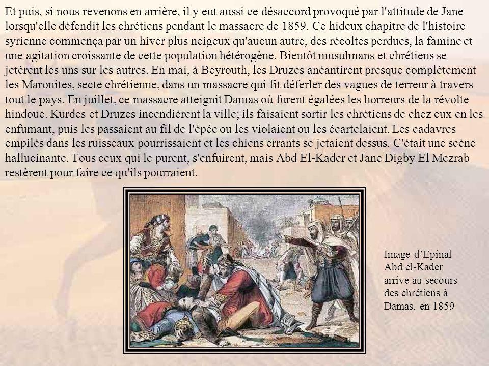 Et puis, si nous revenons en arrière, il y eut aussi ce désaccord provoqué par l attitude de Jane lorsqu elle défendit les chrétiens pendant le massacre de 1859. Ce hideux chapitre de l histoire syrienne commença par un hiver plus neigeux qu aucun autre, des récoltes perdues, la famine et une agitation croissante de cette population hétérogène. Bientôt musulmans et chrétiens se jetèrent les uns sur les autres. En mai, à Beyrouth, les Druzes anéantirent presque complètement les Maronites, secte chrétienne, dans un massacre qui fit déferler des vagues de terreur à travers tout le pays. En juillet, ce massacre atteignit Damas où furent égalées les horreurs de la révolte hindoue. Kurdes et Druzes incendièrent la ville; ils faisaient sortir les chrétiens de chez eux en les enfumant, puis les passaient au fil de l épée ou les violaient ou les écartelaient. Les cadavres empilés dans les ruisseaux pourrissaient et les chiens errants se jetaient dessus. C était une scène hallucinante. Tous ceux qui le purent, s enfuirent, mais Abd El-Kader et Jane Digby El Mezrab restèrent pour faire ce qu ils pourraient.