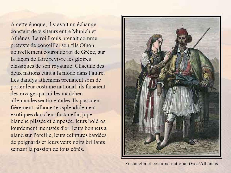 A cette époque, il y avait un échange constant de visiteurs entre Munich et Athènes. Le roi Louis prenait comme prétexte de conseiller son fils Othon, nouvellement couronné roi de Grèce, sur la façon de faire revivre les gloires classiques de son royaume. Chacune des deux nations était à la mode dans l autre. Les dandys athéniens prenaient soin de porter leur costume national; ils faisaient des ravages parmi les mädchen allemandes sentimentales. Ils passaient fièrement, silhouettes splendidement exotiques dans leur fustanella, jupe blanche plissée et empesée, leurs boléros lourdement incrustés d or, leurs bonnets à gland sur l oreille, leurs ceintures bardées de poignards et leurs yeux noirs brillants semant la passion de tous côtés.