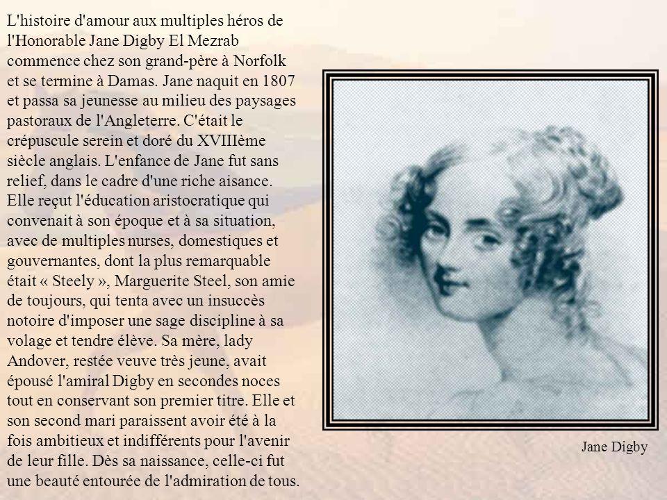 L histoire d amour aux multiples héros de l Honorable Jane Digby El Mezrab commence chez son grand-père à Norfolk et se termine à Damas. Jane naquit en 1807 et passa sa jeunesse au milieu des paysages pastoraux de l Angleterre. C était le crépuscule serein et doré du XVIIIème siècle anglais. L enfance de Jane fut sans relief, dans le cadre d une riche aisance. Elle reçut l éducation aristocratique qui convenait à son époque et à sa situation, avec de multiples nurses, domestiques et gouvernantes, dont la plus remarquable était « Steely », Marguerite Steel, son amie de toujours, qui tenta avec un insuccès notoire d imposer une sage discipline à sa volage et tendre élève. Sa mère, lady Andover, restée veuve très jeune, avait épousé l amiral Digby en secondes noces tout en conservant son premier titre. Elle et son second mari paraissent avoir été à la fois ambitieux et indifférents pour l avenir de leur fille. Dès sa naissance, celle-ci fut une beauté entourée de l admiration de tous.