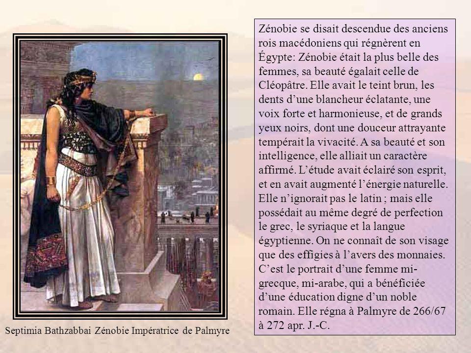 Zénobie se disait descendue des anciens rois macédoniens qui régnèrent en Égypte: Zénobie était la plus belle des femmes, sa beauté égalait celle de Cléopâtre. Elle avait le teint brun, les dents d'une blancheur éclatante, une voix forte et harmonieuse, et de grands yeux noirs, dont une douceur attrayante tempérait la vivacité. A sa beauté et son intelligence, elle alliait un caractère affirmé. L'étude avait éclairé son esprit, et en avait augmenté l'énergie naturelle. Elle n'ignorait pas le latin ; mais elle possédait au même degré de perfection le grec, le syriaque et la langue égyptienne. On ne connaît de son visage que des effigies à l'avers des monnaies. C'est le portrait d'une femme mi-grecque, mi-arabe, qui a bénéficiée d'une éducation digne d'un noble romain. Elle régna à Palmyre de 266/67 à 272 apr. J.-C.