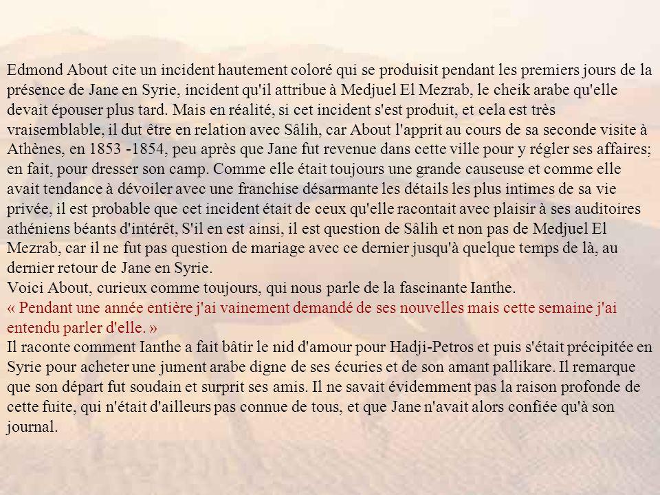 Edmond About cite un incident hautement coloré qui se produisit pendant les premiers jours de la présence de Jane en Syrie, incident qu il attribue à Medjuel El Mezrab, le cheik arabe qu elle devait épouser plus tard.