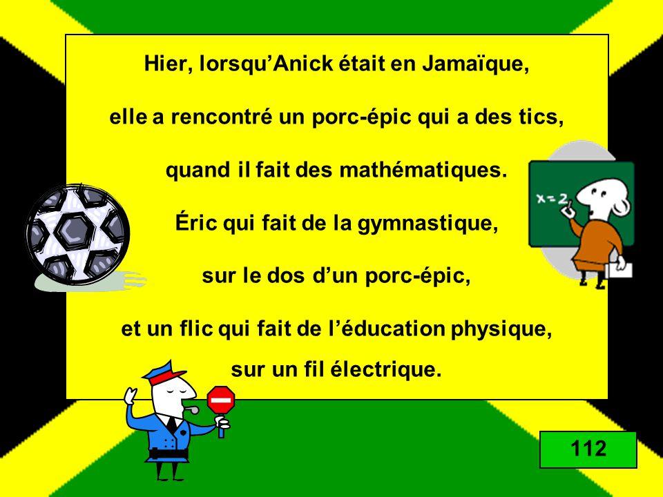 Hier, lorsqu'Anick était en Jamaïque, elle a rencontré un porc-épic qui a des tics, quand il fait des mathématiques. Éric qui fait de la gymnastique, sur le dos d'un porc-épic, et un flic qui fait de l'éducation physique, sur un fil électrique.