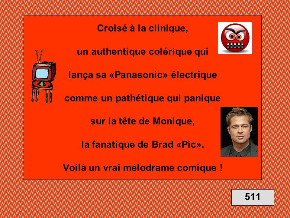 Croisé à la clinique, un authentique colérique qui lança sa «Panasonic» électrique comme un pathétique qui panique sur la tête de Monique, la fanatique de Brad «Pic». Voilà un vrai mélodrame comique !