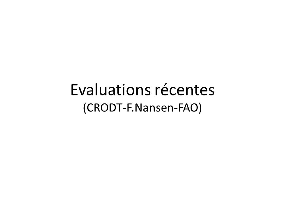 Evaluations récentes (CRODT-F.Nansen-FAO)