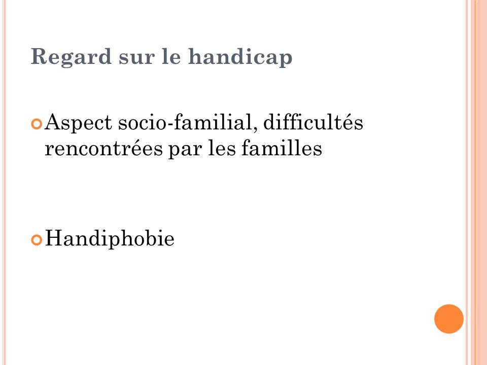 Regard sur le handicap Aspect socio-familial, difficultés rencontrées par les familles Handiphobie