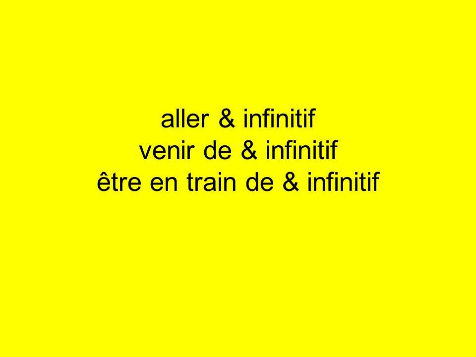 aller & infinitif venir de & infinitif être en train de & infinitif