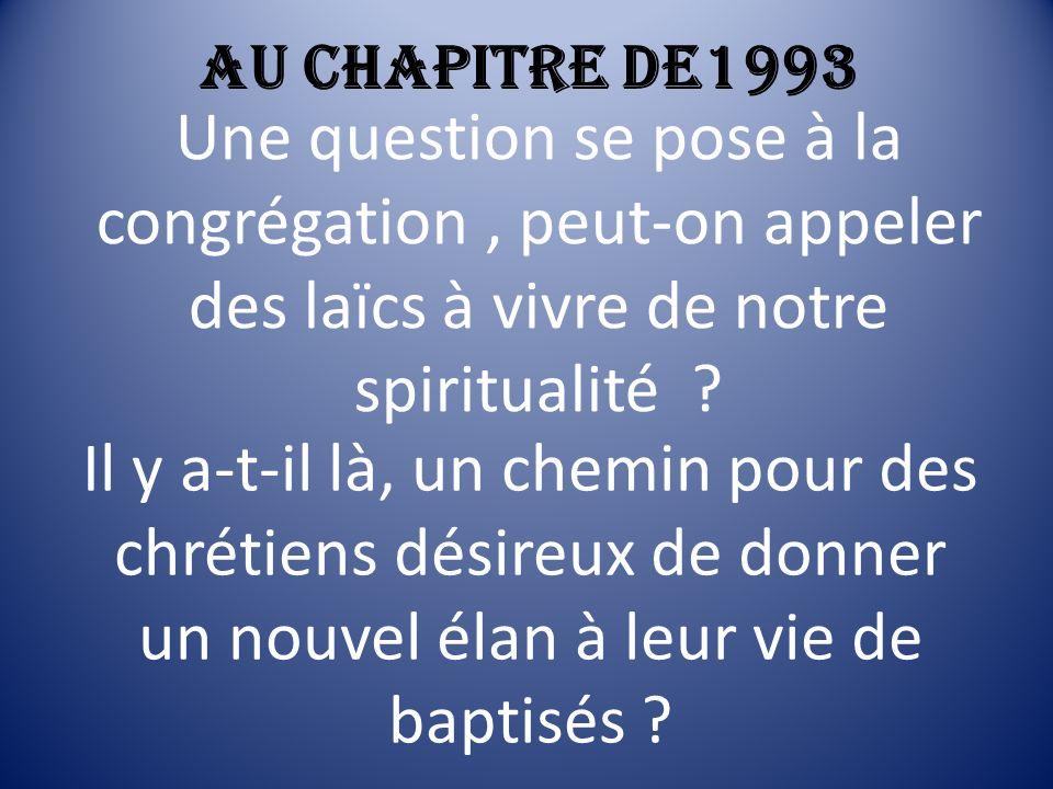 Au chapitre de1993 Une question se pose à la congrégation , peut-on appeler des laïcs à vivre de notre spiritualité