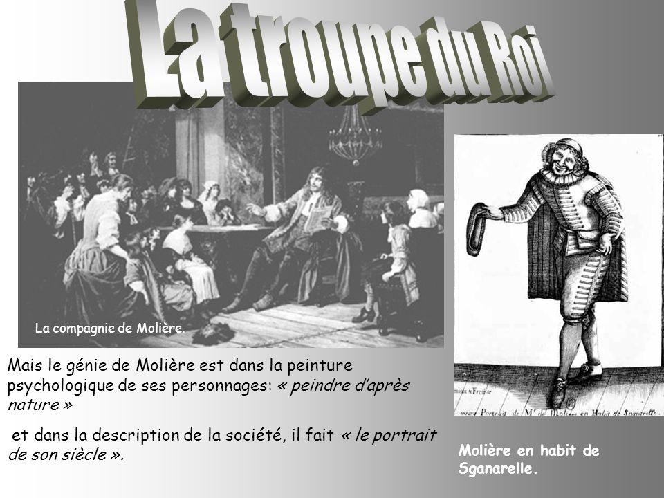 La troupe du Roi La compagnie de Molière. Mais le génie de Molière est dans la peinture psychologique de ses personnages: « peindre d'après nature »