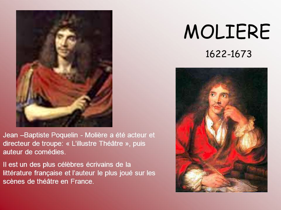 MOLIERE 1622-1673. Jean –Baptiste Poquelin - Molière a été acteur et directeur de troupe: « L'illustre Théâtre », puis auteur de comédies.