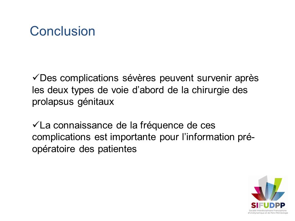ConclusionDes complications sévères peuvent survenir après les deux types de voie d'abord de la chirurgie des prolapsus génitaux.