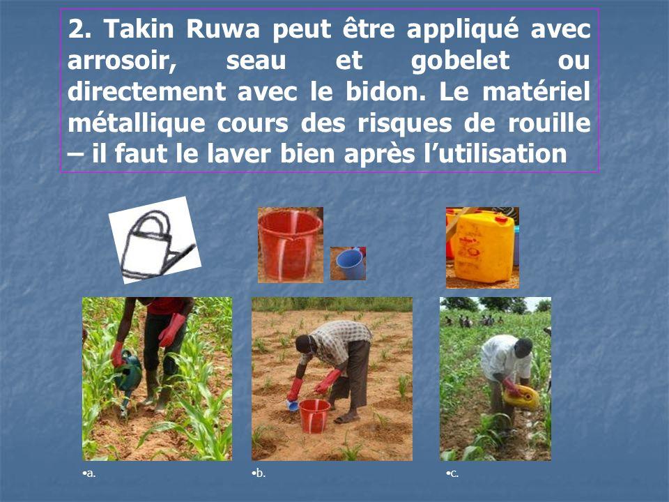 2. Takin Ruwa peut être appliqué avec arrosoir, seau et gobelet ou directement avec le bidon. Le matériel métallique cours des risques de rouille – il faut le laver bien après l'utilisation