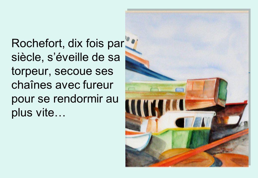 Rochefort, dix fois par siècle, s'éveille de sa torpeur, secoue ses chaînes avec fureur pour se rendormir au plus vite…