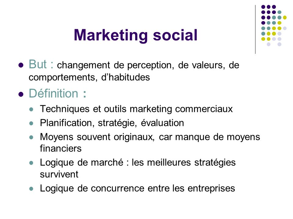 Marketing social But : changement de perception, de valeurs, de comportements, d'habitudes. Définition :