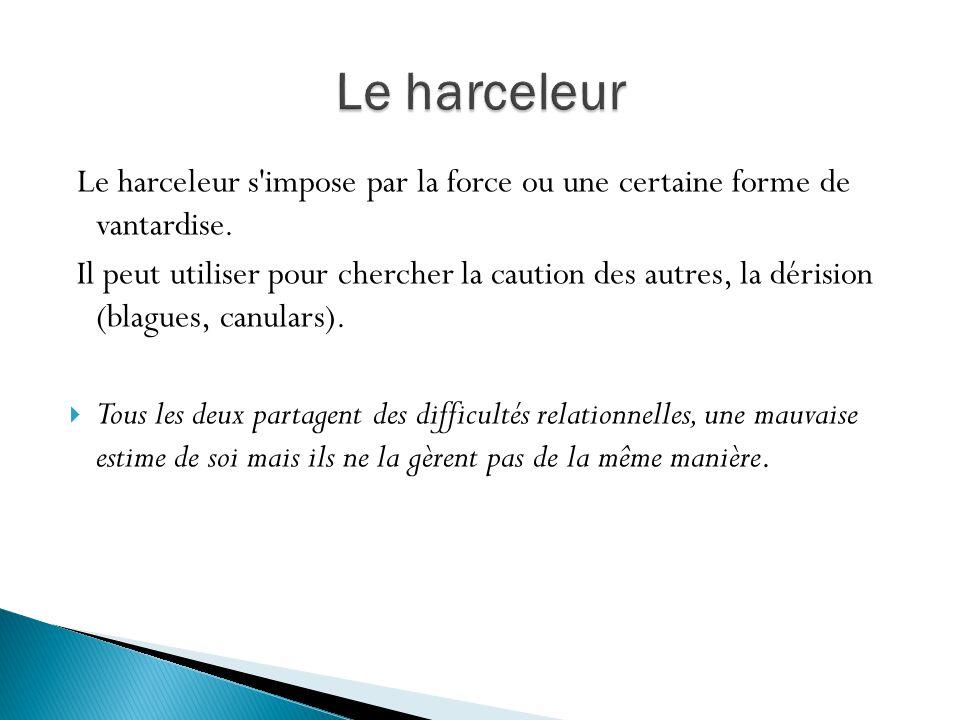 Le harceleur Le harceleur s impose par la force ou une certaine forme de vantardise.