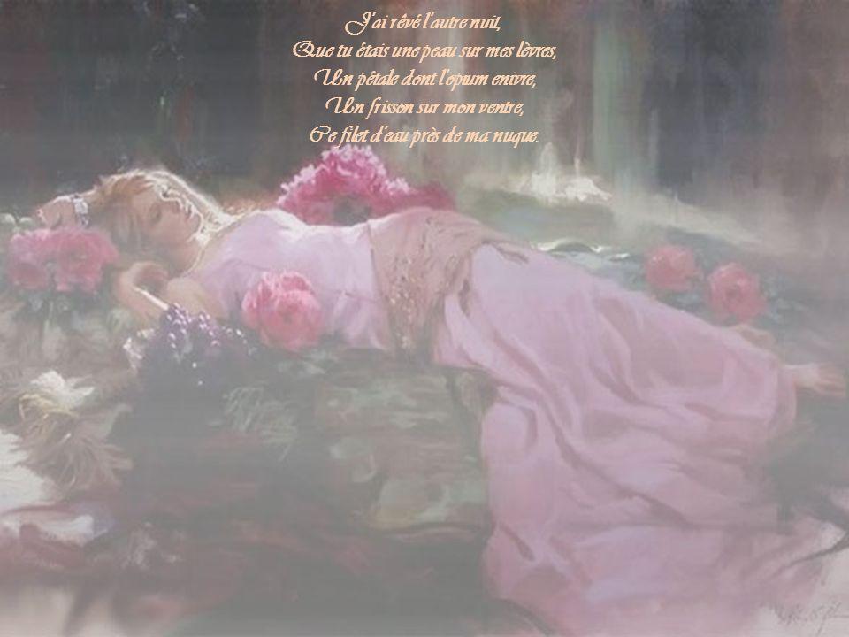 Que tu étais une peau sur mes lèvres, Un pétale dont l opium enivre,