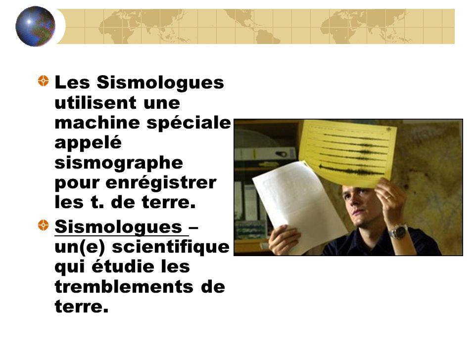 Les Sismologues utilisent une machine spéciale appelé sismographe pour enrégistrer les t. de terre.