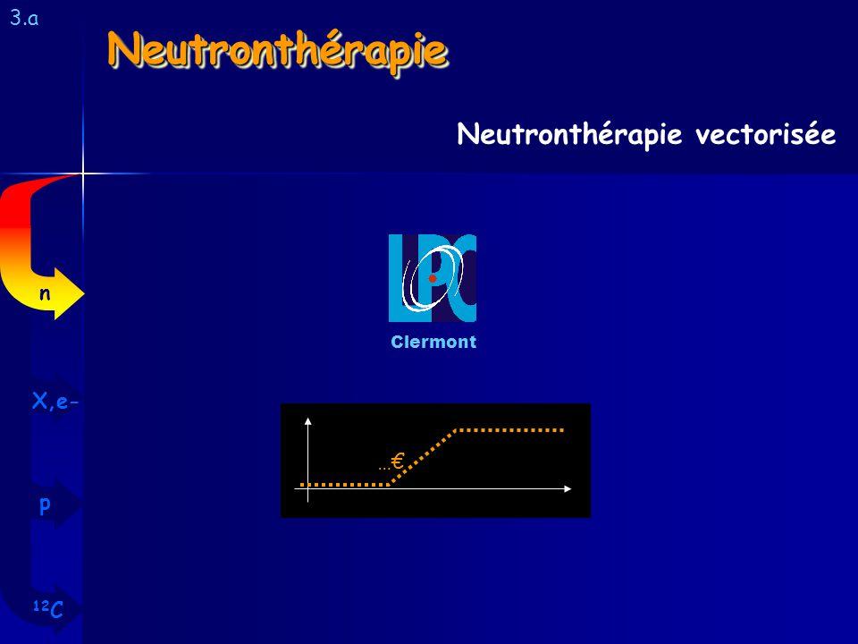 Neutronthérapie Neutronthérapie vectorisée 3.a n X,e- …€ p 12C