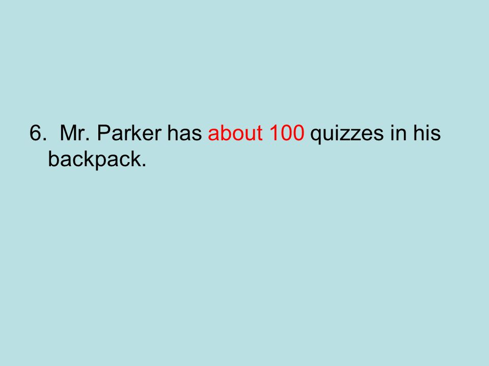 6. Mr. Parker has about 100 quizzes in his backpack.