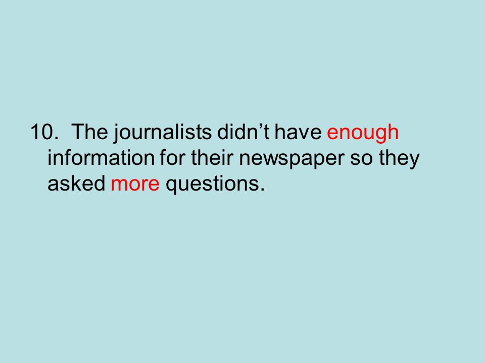 10. The journalists didn't have enough information for their newspaper so they asked more questions.