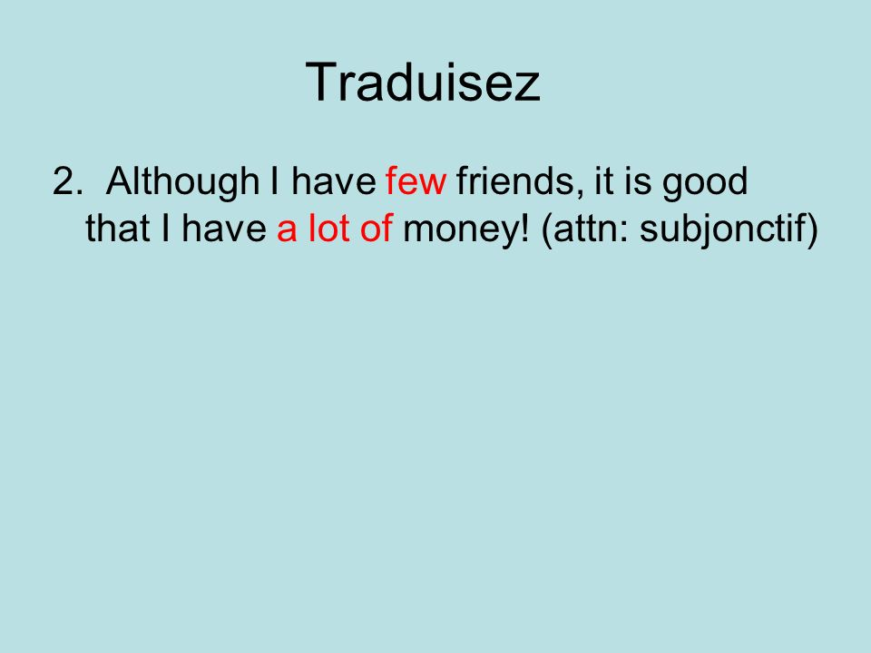 Traduisez 2. Although I have few friends, it is good that I have a lot of money.