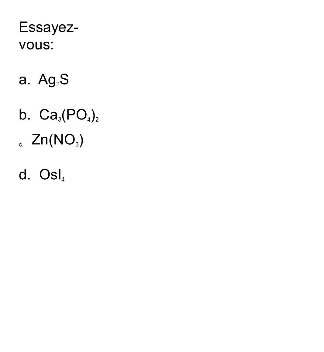 Essayez-vous: a. Ag2S b. Ca3(PO4)2 c. Zn(NO3) d. OsI4