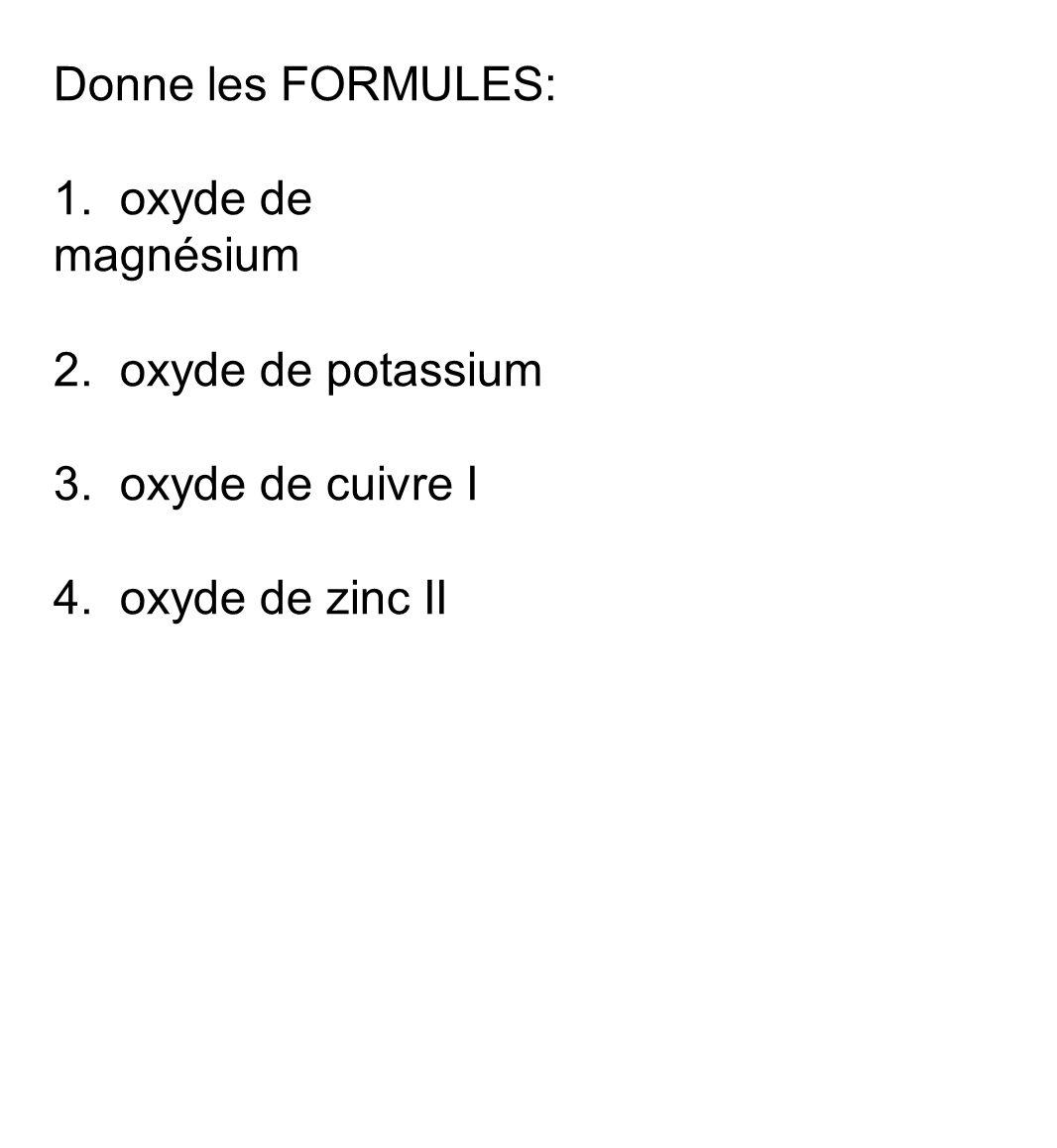 Donne les FORMULES: 1. oxyde de magnésium. 2. oxyde de potassium.