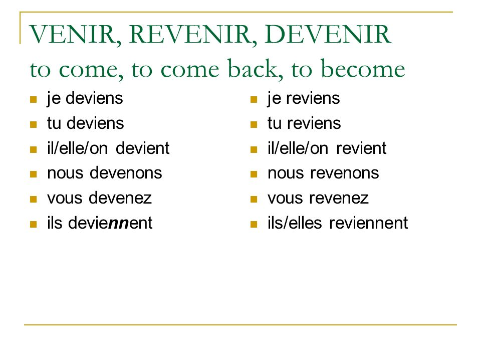 VENIR, REVENIR, DEVENIR to come, to come back, to become
