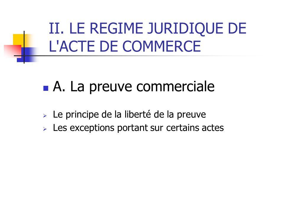 II. LE REGIME JURIDIQUE DE L ACTE DE COMMERCE