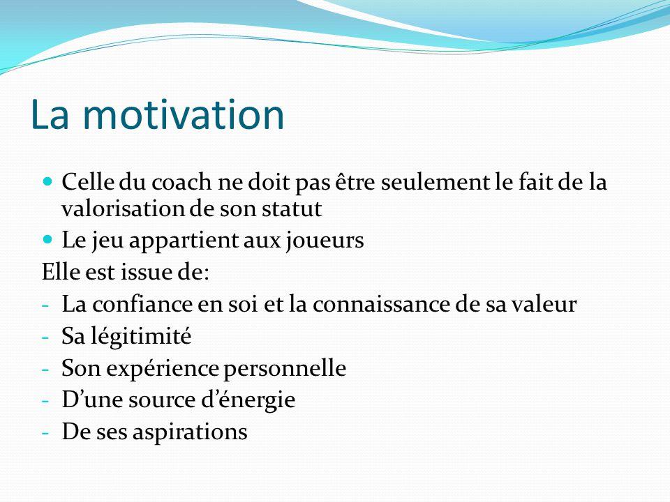La motivation Celle du coach ne doit pas être seulement le fait de la valorisation de son statut. Le jeu appartient aux joueurs.