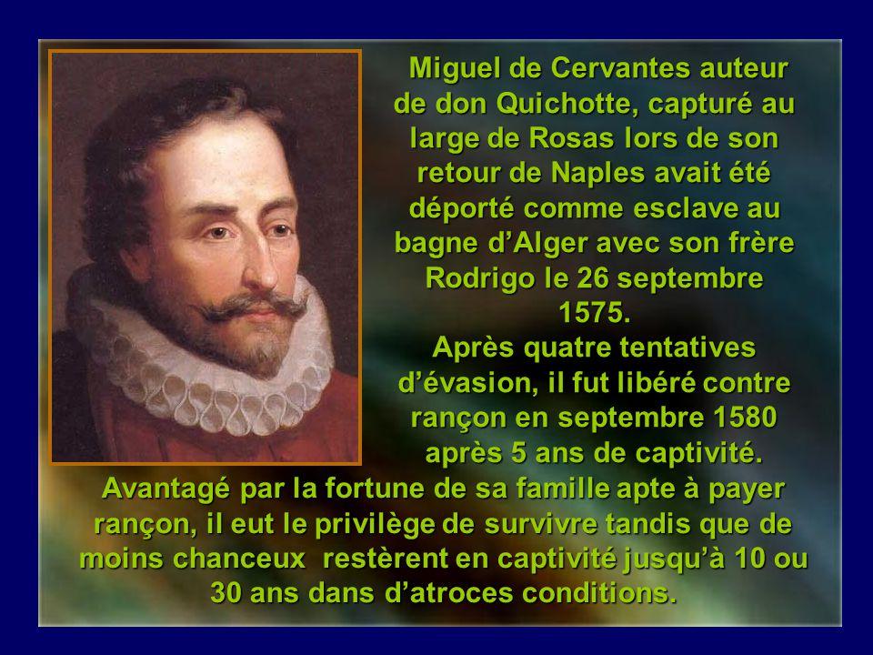 Miguel de Cervantes auteur de don Quichotte, capturé au large de Rosas lors de son retour de Naples avait été déporté comme esclave au bagne d'Alger avec son frère Rodrigo le 26 septembre 1575. Après quatre tentatives d'évasion, il fut libéré contre rançon en septembre 1580 après 5 ans de captivité.