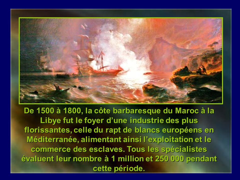 De 1500 à 1800, la côte barbaresque du Maroc à la Libye fut le foyer d'une industrie des plus florissantes, celle du rapt de blancs européens en Méditerranée, alimentant ainsi l'exploitation et le commerce des esclaves.